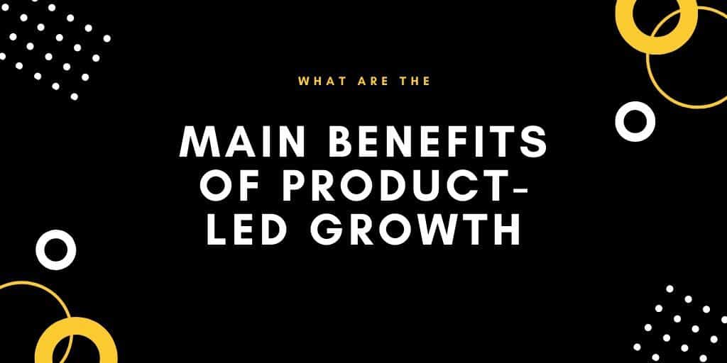This is an infographic image of what the Main Benefits Of Product-Led growth looks like. This image is from the Product-Led Institute.