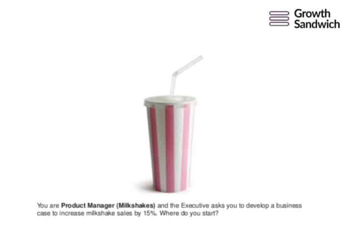 You are Product Manger (Milkshakes) and the Executive asks you to develop a business case to increase milkshake sales by 15%. Where do you start?